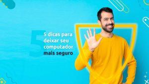 """Homem sorrindo para a tela enquanto faz um sinal de cinco com sua mão. Ao seu lado, está a frase """"5 dicas para deixar seu computador mais seguro"""""""